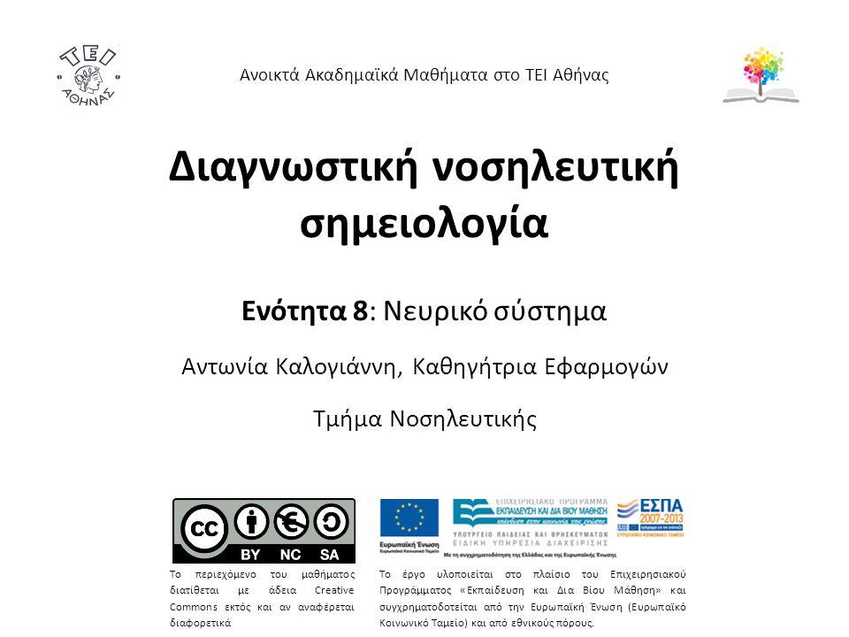 Διαγνωστική νοσηλευτική σημειολογία Ενότητα 8: Νευρικό σύστημα Αντωνία Καλογιάννη, Καθηγήτρια Εφαρμογών Τμήμα Νοσηλευτικής Ανοικτά Ακαδημαϊκά Μαθήματα στο ΤΕΙ Αθήνας Το περιεχόμενο του μαθήματος διατίθεται με άδεια Creative Commons εκτός και αν αναφέρεται διαφορετικά Το έργο υλοποιείται στο πλαίσιο του Επιχειρησιακού Προγράμματος «Εκπαίδευση και Δια Βίου Μάθηση» και συγχρηματοδοτείται από την Ευρωπαϊκή Ένωση (Ευρωπαϊκό Κοινωνικό Ταμείο) και από εθνικούς πόρους.