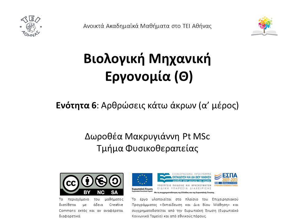 Βιολογική Μηχανική Εργονομία (Θ) Ενότητα 6: Αρθρώσεις κάτω άκρων (α' μέρος) Δωροθέα Μακρυγιάννη Pt MSc Τμήμα Φυσικοθεραπείας Ανοικτά Ακαδημαϊκά Μαθήματα στο ΤΕΙ Αθήνας Το περιεχόμενο του μαθήματος διατίθεται με άδεια Creative Commons εκτός και αν αναφέρεται διαφορετικά Το έργο υλοποιείται στο πλαίσιο του Επιχειρησιακού Προγράμματος «Εκπαίδευση και Δια Βίου Μάθηση» και συγχρηματοδοτείται από την Ευρωπαϊκή Ένωση (Ευρωπαϊκό Κοινωνικό Ταμείο) και από εθνικούς πόρους.