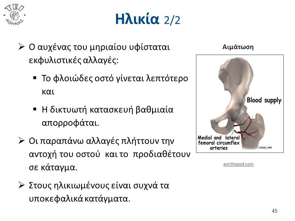 Ηλικία 2/2  Ο αυχένας του μηριαίου υφίσταται εκφυλιστικές αλλαγές:  Το φλοιώδες οστό γίνεται λεπτότερο και  Η δικτυωτή κατασκευή βαθμιαία απορροφάται.