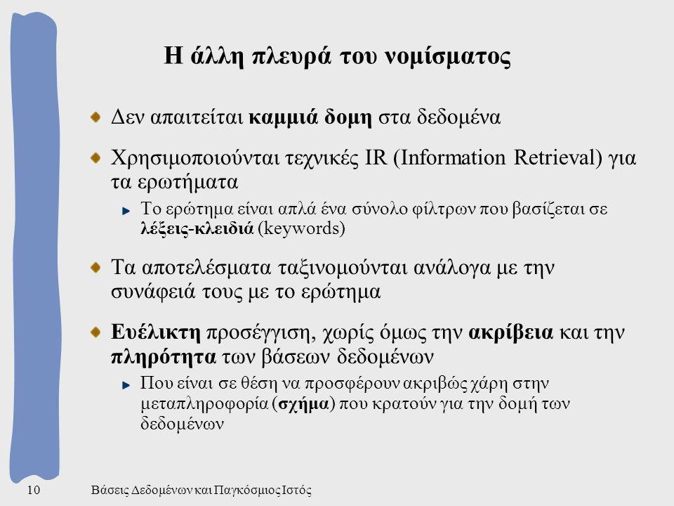 Βάσεις Δεδομένων και Παγκόσμιος Ιστός10 Η άλλη πλευρά του νομίσματος Δεν απαιτείται καμμιά δομη στα δεδομένα Χρησιμοποιούνται τεχνικές IR (Information Retrieval) για τα ερωτήματα Το ερώτημα είναι απλά ένα σύνολο φίλτρων που βασίζεται σε λέξεις-κλειδιά (keywords) Τα αποτελέσματα ταξινομούνται ανάλογα με την συνάφειά τους με το ερώτημα Ευέλικτη προσέγγιση, χωρίς όμως την ακρίβεια και την πληρότητα των βάσεων δεδομένων Που είναι σε θέση να προσφέρουν ακριβώς χάρη στην μεταπληροφορία (σχήμα) που κρατούν για την δομή των δεδομένων