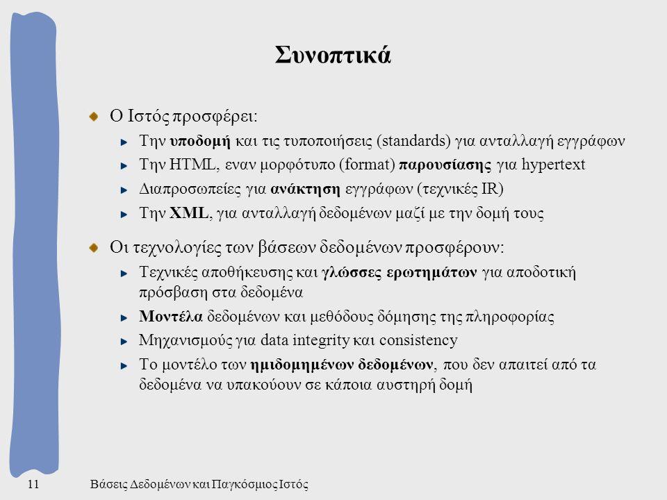 Βάσεις Δεδομένων και Παγκόσμιος Ιστός11 Συνοπτικά Ο Ιστός προσφέρει: Την υποδομή και τις τυποποιήσεις (standards) για ανταλλαγή εγγράφων Την HTML, εναν μορφότυπο (format) παρουσίασης για hypertext Διαπροσωπείες για ανάκτηση εγγράφων (τεχνικές IR) Την XML, για ανταλλαγή δεδομένων μαζί με την δομή τους Οι τεχνολογίες των βάσεων δεδομένων προσφέρουν: Τεχνικές αποθήκευσης και γλώσσες ερωτημάτων για αποδοτική πρόσβαση στα δεδομένα Μοντέλα δεδομένων και μεθόδους δόμησης της πληροφορίας Μηχανισμούς για data integrity και consistency Το μοντέλο των ημιδομημένων δεδομένων, που δεν απαιτεί από τα δεδομένα να υπακούουν σε κάποια αυστηρή δομή