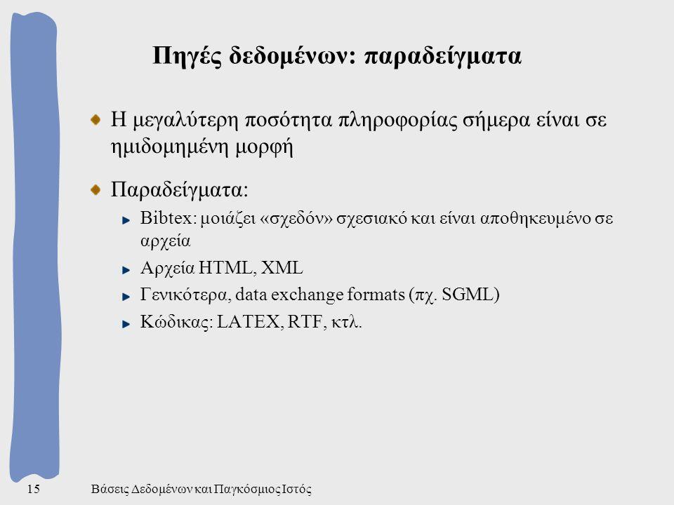 Βάσεις Δεδομένων και Παγκόσμιος Ιστός15 Πηγές δεδομένων: παραδείγματα Η μεγαλύτερη ποσότητα πληροφορίας σήμερα είναι σε ημιδομημένη μορφή Παραδείγματα: Bibtex: μοιάζει «σχεδόν» σχεσιακό και είναι αποθηκευμένο σε αρχεία Αρχεία HTML, XML Γενικότερα, data exchange formats (πχ.