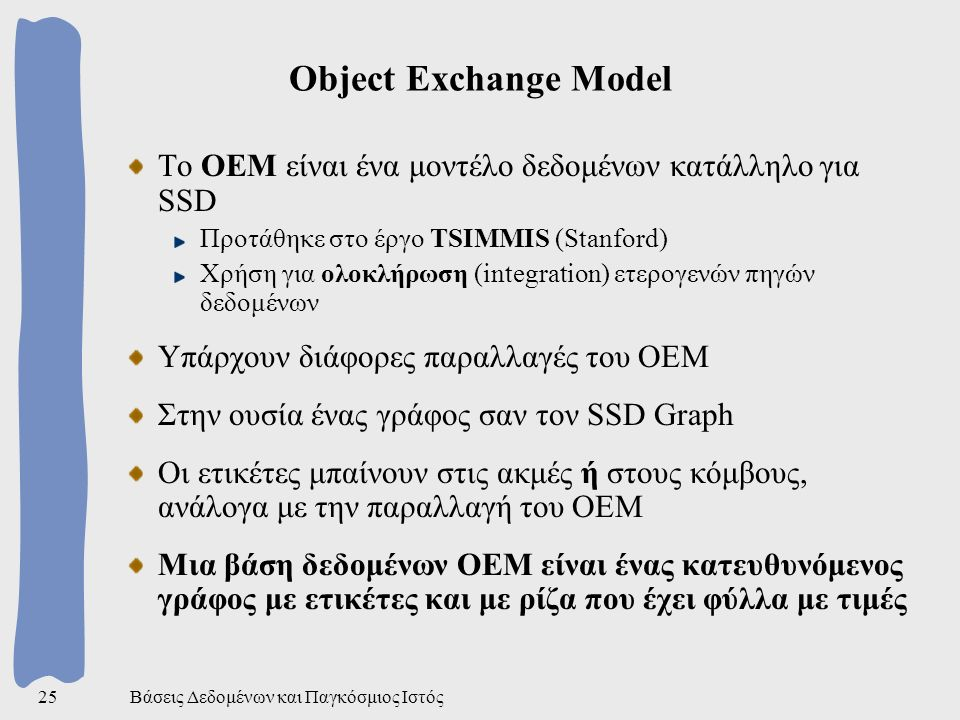 Βάσεις Δεδομένων και Παγκόσμιος Ιστός25 Object Exchange Model Το OEM είναι ένα μοντέλο δεδομένων κατάλληλο για SSD Προτάθηκε στο έργο TSIMMIS (Stanford) Χρήση για ολοκλήρωση (integration) ετερογενών πηγών δεδομένων Υπάρχουν διάφορες παραλλαγές του ΟΕΜ Στην ουσία ένας γράφος σαν τον SSD Graph Οι ετικέτες μπαίνουν στις ακμές ή στους κόμβους, ανάλογα με την παραλλαγή του ΟΕΜ Μια βάση δεδομένων ΟΕΜ είναι ένας κατευθυνόμενος γράφος με ετικέτες και με ρίζα που έχει φύλλα με τιμές