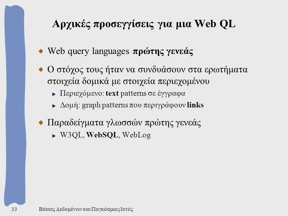 Βάσεις Δεδομένων και Παγκόσμιος Ιστός33 Αρχικές προσεγγίσεις για μια Web QL Web query languages πρώτης γενεάς Ο στόχος τους ήταν να συνδυάσουν στα ερωτήματα στοιχεία δομικά με στοιχεία περιεχομένου Περιεχόμενο: text patterns σε έγγραφα Δομή: graph patterns που περιγράφουν links Παραδείγματα γλωσσών πρώτης γενεάς W3QL, WebSQL, WebLog