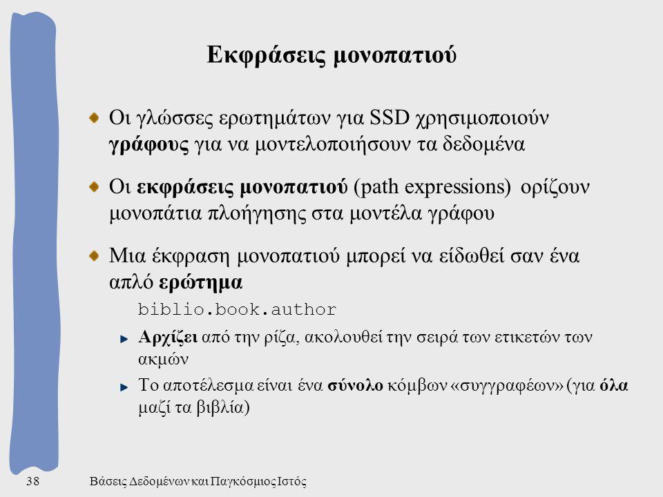 Βάσεις Δεδομένων και Παγκόσμιος Ιστός38 Εκφράσεις μονοπατιού Οι γλώσσες ερωτημάτων για SSD χρησιμοποιούν γράφους για να μοντελοποιήσουν τα δεδομένα Οι εκφράσεις μονοπατιού (path expressions) ορίζουν μονοπάτια πλοήγησης στα μοντέλα γράφου Μια έκφραση μονοπατιού μπορεί να είδωθεί σαν ένα απλό ερώτημα biblio.book.author Αρχίζει από την ρίζα, ακολουθεί την σειρά των ετικετών των ακμών Το αποτέλεσμα είναι ένα σύνολο κόμβων «συγγραφέων» (για όλα μαζί τα βιβλία)