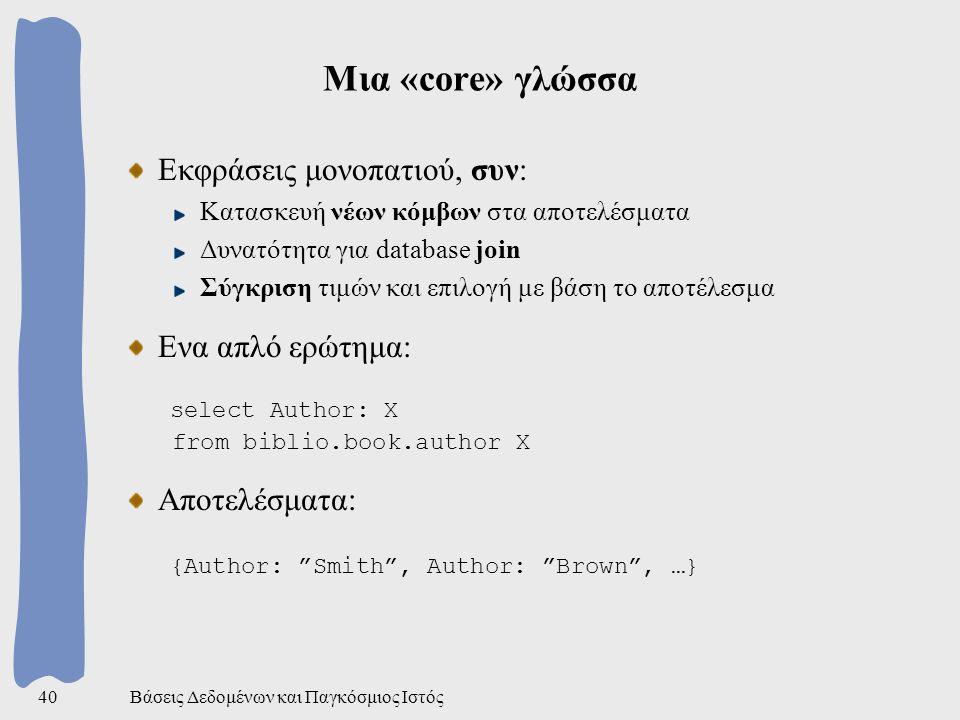 Βάσεις Δεδομένων και Παγκόσμιος Ιστός40 Μια «core» γλώσσα Εκφράσεις μονοπατιού, συν: Κατασκευή νέων κόμβων στα αποτελέσματα Δυνατότητα για database join Σύγκριση τιμών και επιλογή με βάση το αποτέλεσμα Ενα απλό ερώτημα: select Author: X from biblio.book.author X Αποτελέσματα: {Author: Smith , Author: Brown , …}