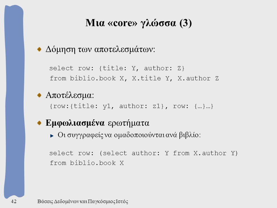Βάσεις Δεδομένων και Παγκόσμιος Ιστός42 Μια «core» γλώσσα (3) Δόμηση των αποτελεσμάτων: select row: {title: Y, author: Z} from biblio.book X, X.title Y, X.author Z Αποτέλεσμα: {row:{title: y1, author: z1}, row: {…}…} Εμφωλιασμένα ερωτήματα Οι συγγραφείς να ομαδοποιούνται ανά βιβλίο: select row: (select author: Y from X.author Y) from biblio.book X