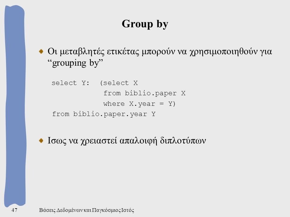 Βάσεις Δεδομένων και Παγκόσμιος Ιστός47 Group by Οι μεταβλητές ετικέτας μπορούν να χρησιμοποιηθούν για grouping by select Y: (select X from biblio.paper X where X.year = Y) from biblio.paper.year Y Ισως να χρειαστεί απαλοιφή διπλοτύπων
