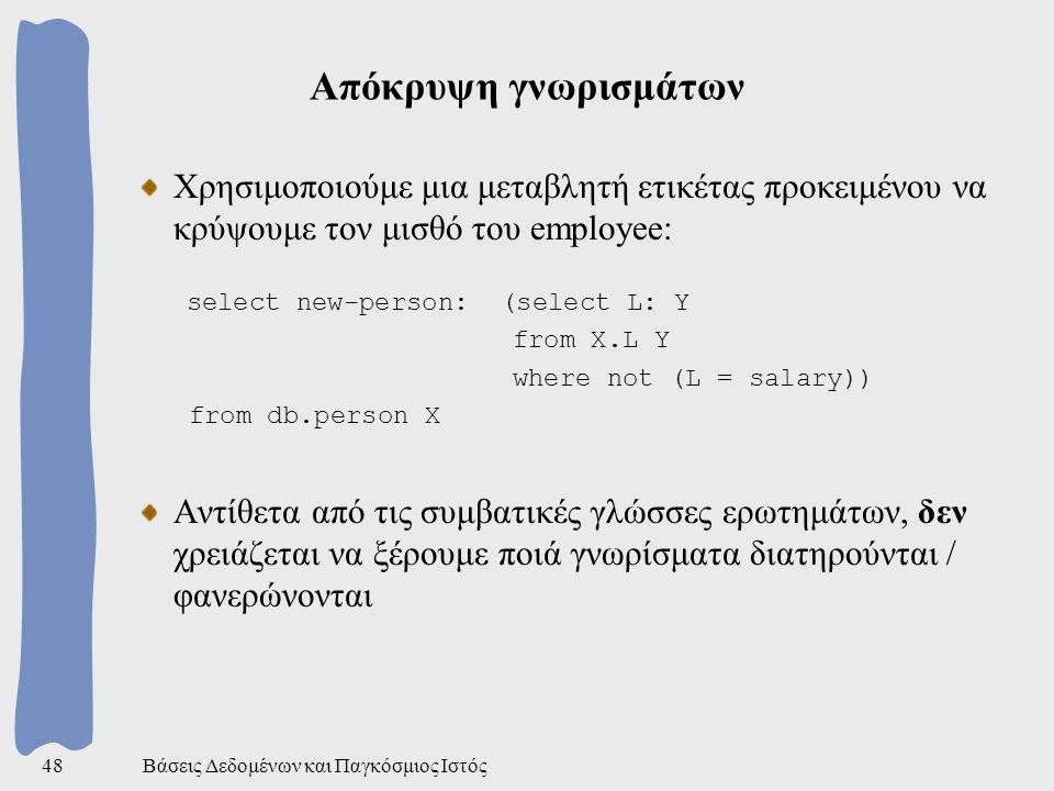 Βάσεις Δεδομένων και Παγκόσμιος Ιστός48 Απόκρυψη γνωρισμάτων Χρησιμοποιούμε μια μεταβλητή ετικέτας προκειμένου να κρύψουμε τον μισθό του employee: select new-person: (select L: Y from X.L Y where not (L = salary)) from db.person X Αντίθετα από τις συμβατικές γλώσσες ερωτημάτων, δεν χρειάζεται να ξέρουμε ποιά γνωρίσματα διατηρούνται / φανερώνονται
