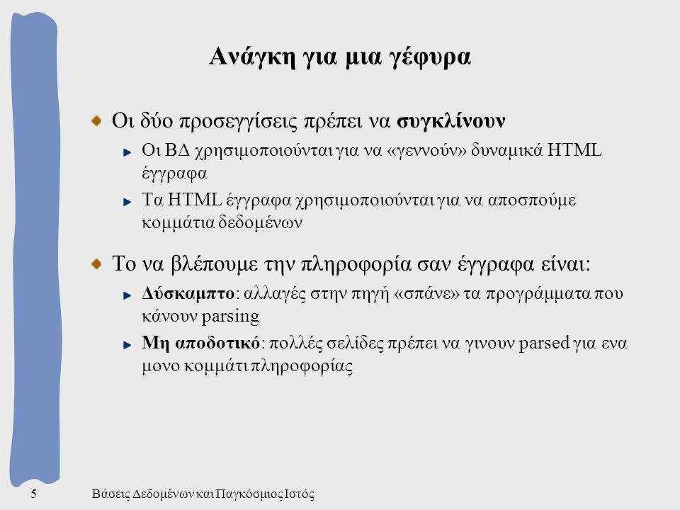Βάσεις Δεδομένων και Παγκόσμιος Ιστός5 Ανάγκη για μια γέφυρα Οι δύο προσεγγίσεις πρέπει να συγκλίνουν Οι ΒΔ χρησιμοποιούνται για να «γεννούν» δυναμικά HTML έγγραφα Τα HTML έγγραφα χρησιμοποιούνται για να αποσπούμε κομμάτια δεδομένων Το να βλέπουμε την πληροφορία σαν έγγραφα είναι: Δύσκαμπτο: αλλαγές στην πηγή «σπάνε» τα προγράμματα που κάνουν parsing Μη αποδοτικό: πολλές σελίδες πρέπει να γινουν parsed για ενα μονο κομμάτι πληροφορίας