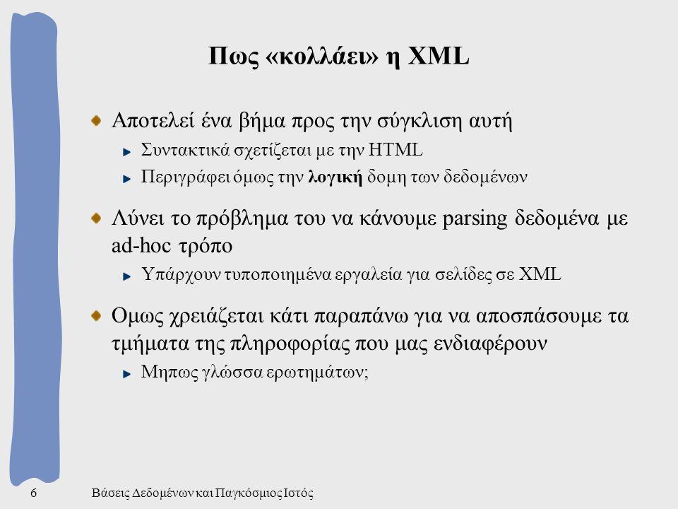 Βάσεις Δεδομένων και Παγκόσμιος Ιστός6 Πως «κολλάει» η XML Αποτελεί ένα βήμα προς την σύγκλιση αυτή Συντακτικά σχετίζεται με την HTML Περιγράφει όμως την λογική δομη των δεδομένων Λύνει το πρόβλημα του να κάνουμε parsing δεδομένα με ad-hoc τρόπο Υπάρχουν τυποποιημένα εργαλεία για σελίδες σε XML Ομως χρειάζεται κάτι παραπάνω για να αποσπάσουμε τα τμήματα της πληροφορίας που μας ενδιαφέρουν Μηπως γλώσσα ερωτημάτων;