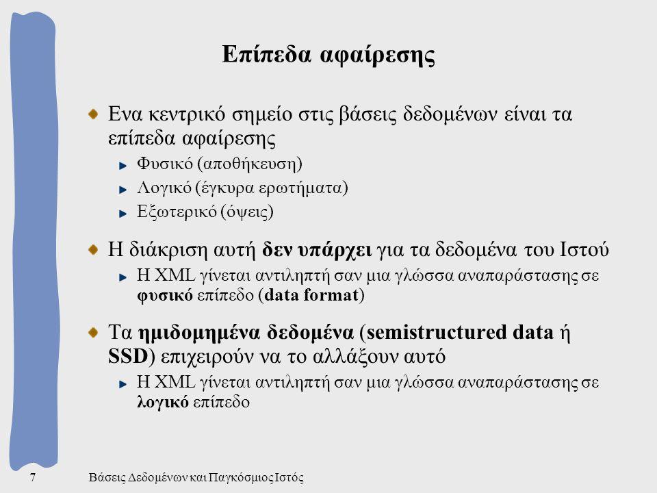 Βάσεις Δεδομένων και Παγκόσμιος Ιστός7 Επίπεδα αφαίρεσης Ενα κεντρικό σημείο στις βάσεις δεδομένων είναι τα επίπεδα αφαίρεσης Φυσικό (αποθήκευση) Λογικό (έγκυρα ερωτήματα) Εξωτερικό (όψεις) Η διάκριση αυτή δεν υπάρχει για τα δεδομένα του Ιστού Η XML γίνεται αντιληπτή σαν μια γλώσσα αναπαράστασης σε φυσικό επίπεδο (data format) Τα ημιδομημένα δεδομένα (semistructured data ή SSD) επιχειρούν να το αλλάξουν αυτό Η XML γίνεται αντιληπτή σαν μια γλώσσα αναπαράστασης σε λογικό επίπεδο