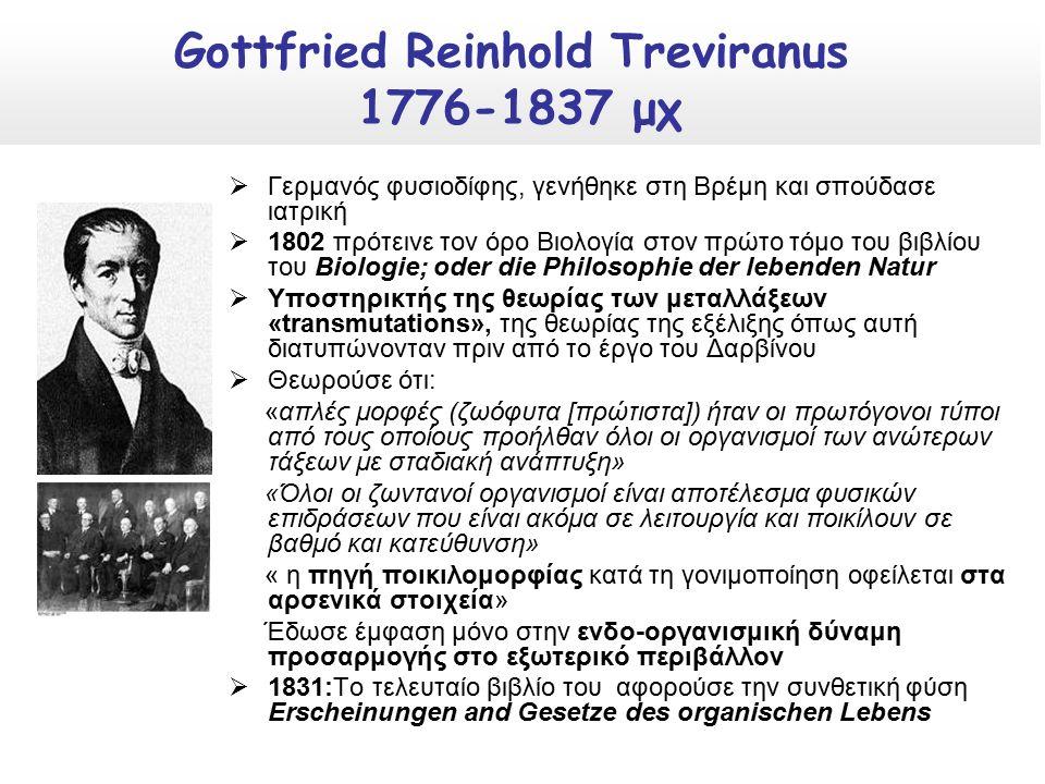  Γερμανός φυσιοδίφης, γενήθηκε στη Βρέμη και σπούδασε ιατρική  1802 πρότεινε τον όρο Βιολογία στον πρώτο τόμο του βιβλίου του Biologie; oder die Philosophie der lebenden Natur  Υποστηρικτής της θεωρίας των μεταλλάξεων «transmutations», της θεωρίας της εξέλιξης όπως αυτή διατυπώνονταν πριν από το έργο του Δαρβίνου  Θεωρούσε ότι: «απλές μορφές (ζωόφυτα [πρώτιστα]) ήταν οι πρωτόγονοι τύποι από τους οποίους προήλθαν όλοι οι οργανισμοί των ανώτερων τάξεων με σταδιακή ανάπτυξη» «Όλοι οι ζωντανοί οργανισμοί είναι αποτέλεσμα φυσικών επιδράσεων που είναι ακόμα σε λειτουργία και ποικίλουν σε βαθμό και κατεύθυνση» « η πηγή ποικιλομορφίας κατά τη γονιμοποίηση οφείλεται στα αρσενικά στοιχεία» Έδωσε έμφαση μόνο στην ενδο-οργανισμική δύναμη προσαρμογής στο εξωτερικό περιβάλλον  1831:Το τελευταίο βιβλίο του αφορούσε την συνθετική φύση Erscheinungen and Gesetze des organischen Lebens Gottfried Reinhold Treviranus 1776-1837 μχ