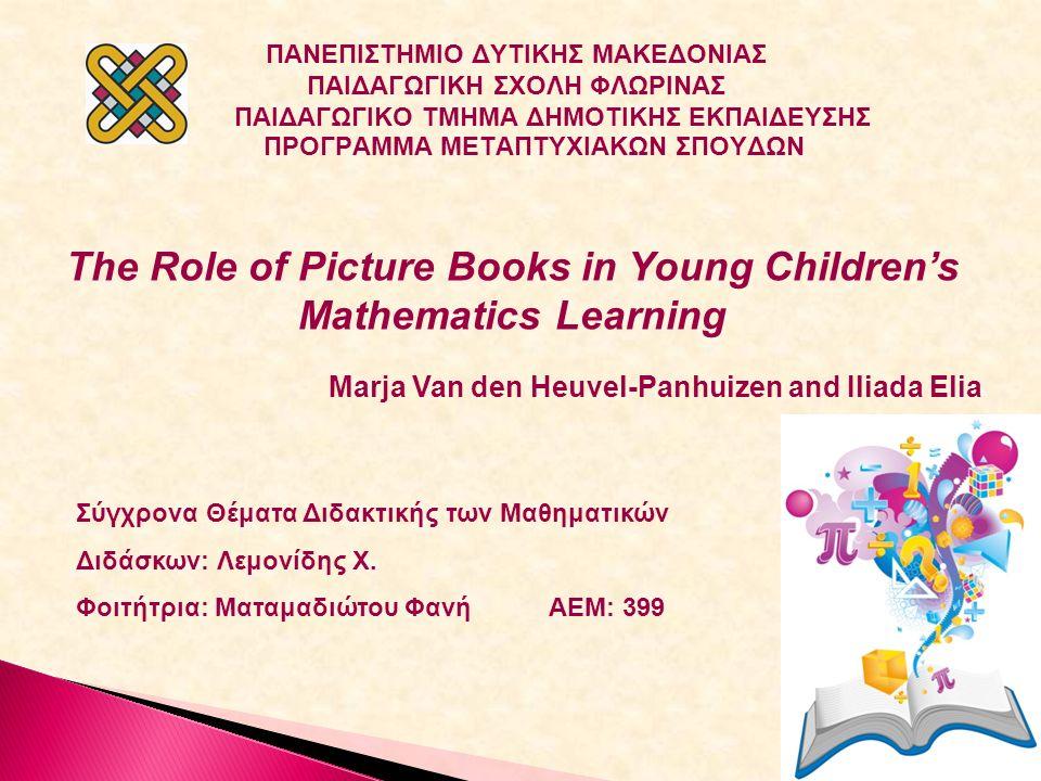 ΠΑΝΕΠΙΣΤΗΜΙΟ ΔΥΤΙΚΗΣ ΜΑΚΕΔΟΝΙΑΣ ΠΑΙΔΑΓΩΓΙΚΗ ΣΧΟΛΗ ΦΛΩΡΙΝΑΣ ΠΑΙΔΑΓΩΓΙΚΟ ΤΜΗΜΑ ΔΗΜΟΤΙΚΗΣ ΕΚΠΑΙΔΕΥΣΗΣ ΠΡΟΓΡΑΜΜΑ ΜΕΤΑΠΤΥΧΙΑΚΩΝ ΣΠΟΥΔΩΝ The Role of Picture Books in Young Children's Mathematics Learning Marja Van den Heuvel-Panhuizen and Iliada Elia Σύγχρονα Θέματα Διδακτικής των Μαθηματικών Διδάσκων: Λεμονίδης Χ.