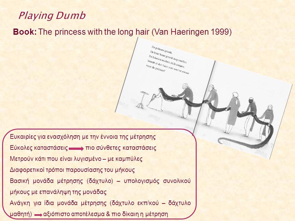 Book: The princess with the long hair (Van Haeringen 1999) Ευκαιρίες για ενασχόληση με την έννοια της μέτρησης Εύκολες καταστάσεις πιο σύνθετες καταστάσεις Μετρούν κάτι που είναι λυγισμένο – με καμπύλες Διαφορετικοί τρόποι παρουσίασης του μήκους Βασική μονάδα μέτρησης (δάχτυλο) – υπολογισμός συνολικού μήκους με επανάληψη της μονάδας Ανάγκη για ίδια μονάδα μέτρησης (δάχτυλο εκπ/κού – δάχτυλο μαθητή) αξιόπιστο αποτέλεσμα & πιο δίκαιη η μέτρηση