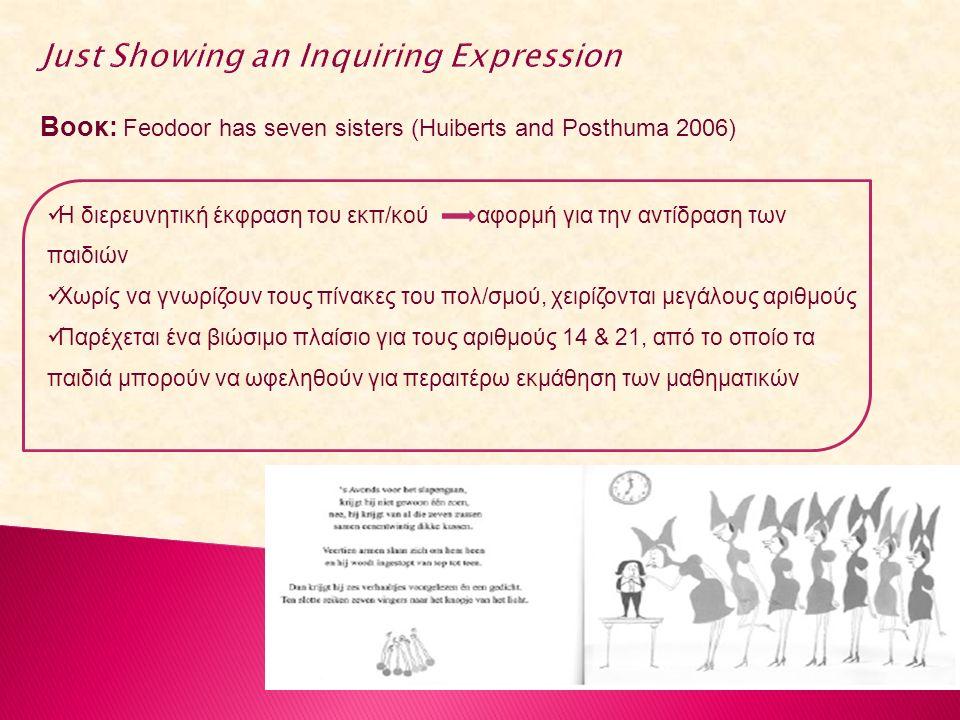 Βοοκ: Feodoor has seven sisters (Huiberts and Posthuma 2006) Η διερευνητική έκφραση του εκπ/κού αφορμή για την αντίδραση των παιδιών Χωρίς να γνωρίζουν τους πίνακες του πολ/σμού, χειρίζονται μεγάλους αριθμούς Παρέχεται ένα βιώσιμο πλαίσιο για τους αριθμούς 14 & 21, από το οποίο τα παιδιά μπορούν να ωφεληθούν για περαιτέρω εκμάθηση των μαθηματικών