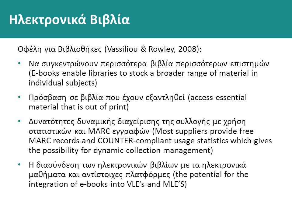 Ηλεκτρονικά Βιβλία Οφέλη για Βιβλιοθήκες (Vassiliou & Rowley, 2008): Να συγκεντρώνουν περισσότερα βιβλία περισσότερων επιστημών (E-books enable libraries to stock a broader range of material in individual subjects) Πρόσβαση σε βιβλία που έχουν εξαντληθεί (access essential material that is out of print) Δυνατότητες δυναμικής διαχείρισης της συλλογής με χρήση στατιστικών και MARC εγγραφών (Most suppliers provide free MARC records and COUNTER-compliant usage statistics which gives the possibility for dynamic collection management) Η διασύνδεση των ηλεκτρονικών βιβλίων με τα ηλεκτρονικά μαθήματα και αντίστοιχες πλατφόρμες (the potential for the integration of e-books into VLE's and MLE'S)