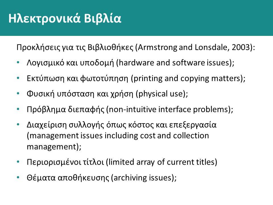 Ηλεκτρονικά Βιβλία Προκλήσεις για τις Βιβλιοθήκες (Armstrong and Lonsdale, 2003): Λογισμικό και υποδομή (hardware and software issues); Εκτύπωση και φωτοτύπηση (printing and copying matters); Φυσική υπόσταση και χρήση (physical use); Πρόβλημα διεπαφής (non-intuitive interface problems); Διαχείριση συλλογής όπως κόστος και επεξεργασία (management issues including cost and collection management); Περιορισμένοι τίτλοι (limited array of current titles) Θέματα αποθήκευσης (archiving issues);
