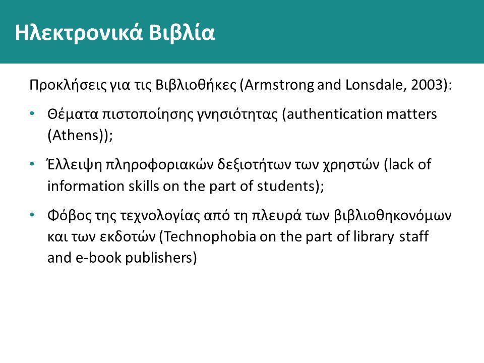Ηλεκτρονικά Βιβλία Προκλήσεις για τις Βιβλιοθήκες (Armstrong and Lonsdale, 2003): Θέματα πιστοποίησης γνησιότητας (authentication matters (Athens)); Έλλειψη πληροφοριακών δεξιοτήτων των χρηστών (lack of information skills on the part of students); Φόβος της τεχνολογίας από τη πλευρά των βιβλιοθηκονόμων και των εκδοτών (Technophobia on the part of library staff and e-book publishers)