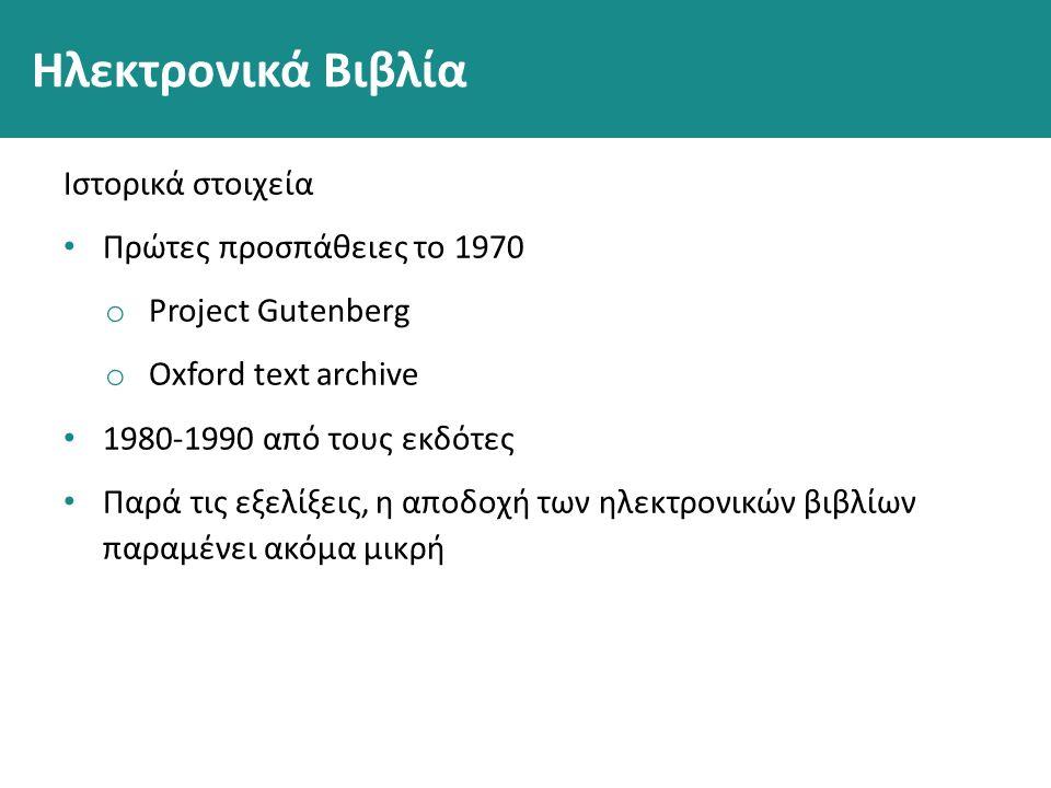 Ηλεκτρονικά Βιβλία Ιστορικά στοιχεία Πρώτες προσπάθειες το 1970 o Project Gutenberg o Oxford text archive 1980-1990 από τους εκδότες Παρά τις εξελίξεις, η αποδοχή των ηλεκτρονικών βιβλίων παραμένει ακόμα μικρή
