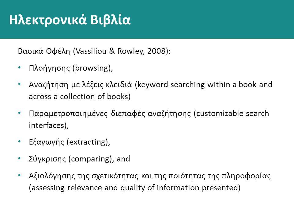 Ηλεκτρονικά Βιβλία Βασικά Οφέλη (Vassiliou & Rowley, 2008): Πλοήγησης (browsing), Αναζήτηση με λέξεις κλειδιά (keyword searching within a book and across a collection of books) Παραμετροποιημένες διεπαφές αναζήτησης (customizable search interfaces), Εξαγωγής (extracting), Σύγκρισης (comparing), and Αξιολόγησης της σχετικότητας και της ποιότητας της πληροφορίας (assessing relevance and quality of information presented)