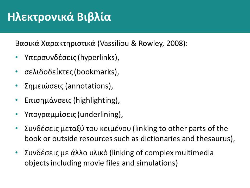 Ηλεκτρονικά Βιβλία Βασικά Χαρακτηριστικά (Vassiliou & Rowley, 2008): Υπερσυνδέσεις (hyperlinks), σελιδοδείκτες (bookmarks), Σημειώσεις (annotations), Επισημάνσεις (highlighting), Υπογραμμίσεις (underlining), Συνδέσεις μεταξύ του κειμένου (linking to other parts of the book or outside resources such as dictionaries and thesaurus), Συνδέσεις με άλλο υλικό (linking of complex multimedia objects including movie files and simulations)