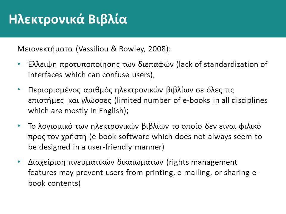 Ηλεκτρονικά Βιβλία Μειονεκτήματα (Vassiliou & Rowley, 2008): Έλλειψη προτυποποίησης των διεπαφών (lack of standardization of interfaces which can confuse users), Περιορισμένος αριθμός ηλεκτρονικών βιβλίων σε όλες τις επιστήμες και γλώσσες (limited number of e-books in all disciplines which are mostly in English); Το λογισμικό των ηλεκτρονικών βιβλίων το οποίο δεν είναι φιλικό προς τον χρήστη (e-book software which does not always seem to be designed in a user-friendly manner) Διαχείριση πνευματικών δικαιωμάτων (rights management features may prevent users from printing, e-mailing, or sharing e- book contents)