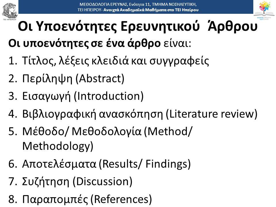 Οι Υποενότητες Ερευνητικού Άρθρου Οι υποενότητες σε ένα άρθρο είναι: 1.Τίτλος, λέξεις κλειδιά και συγγραφείς 2.Περίληψη (Abstract) 3.Εισαγωγή (Introduction) 4.Βιβλιογραφική ανασκόπηση (Literature review) 5.Μέθοδο/ Μεθοδολογία (Method/ Methodology) 6.Αποτελέσματα (Results/ Findings) 7.Συζήτηση (Discussion) 8.Παραπομπές (References) ΜΕΘΟΔΟΛΟΓΙΑ ΕΡΕΥΝΑΣ, Ενότητα 11, ΤΜΗΜΑ ΝΟΣΗΛΕΥΤΙΚΗ, ΤΕΙ ΗΠΕΙΡΟΥ- Ανοιχτά Ακαδημαϊκά Μαθήματα στο ΤΕΙ Ηπείρου