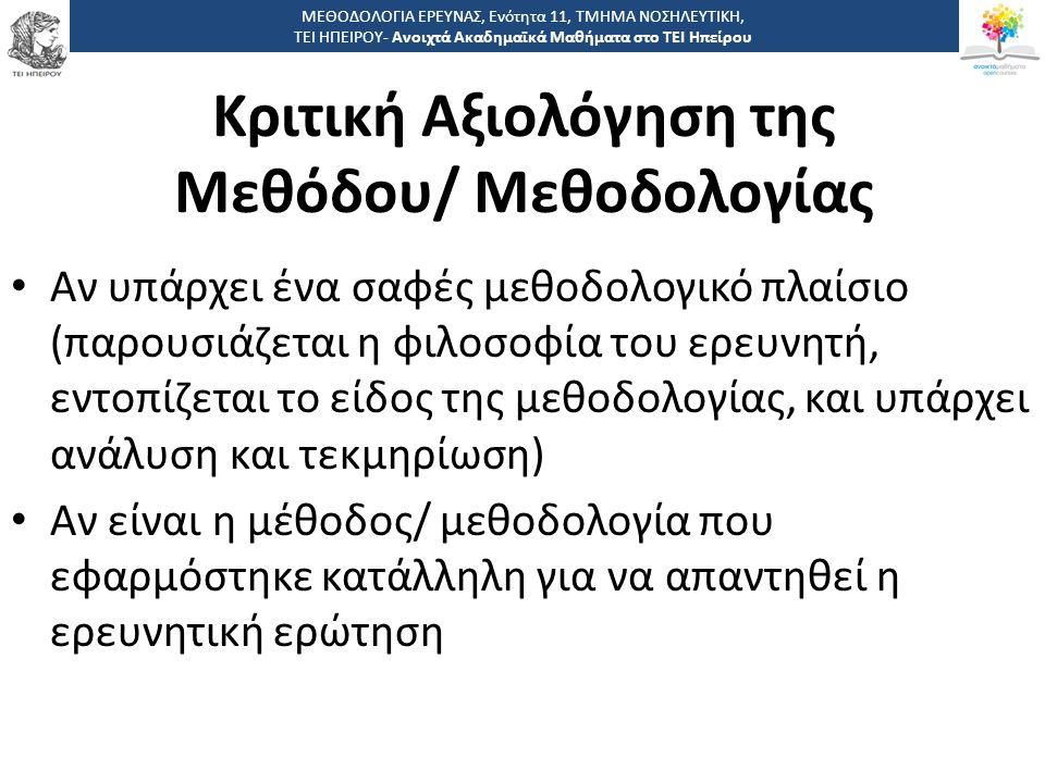 Κριτική Αξιολόγηση της Μεθόδου/ Μεθοδολογίας Αν υπάρχει ένα σαφές μεθοδολογικό πλαίσιο (παρουσιάζεται η φιλοσοφία του ερευνητή, εντοπίζεται το είδος της μεθοδολογίας, και υπάρχει ανάλυση και τεκμηρίωση) Αν είναι η μέθοδος/ μεθοδολογία που εφαρμόστηκε κατάλληλη για να απαντηθεί η ερευνητική ερώτηση ΜΕΘΟΔΟΛΟΓΙΑ ΕΡΕΥΝΑΣ, Ενότητα 11, ΤΜΗΜΑ ΝΟΣΗΛΕΥΤΙΚΗ, ΤΕΙ ΗΠΕΙΡΟΥ- Ανοιχτά Ακαδημαϊκά Μαθήματα στο ΤΕΙ Ηπείρου