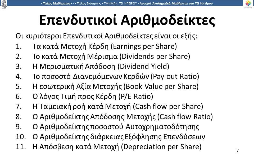 7 -,, ΤΕΙ ΗΠΕΙΡΟΥ - Ανοιχτά Ακαδημαϊκά Μαθήματα στο ΤΕΙ Ηπείρου Επενδυτικοί Αριθμοδείκτες Οι κυριότεροι Επενδυτικοί Αριθμοδείκτες είναι οι εξής: 1.Τα κατά Μετοχή Κέρδη (Earnings per Share) 2.Το κατά Μετοχή Μέρισμα (Dividends per Share) 3.Η Μερισματική Απόδοση (Dividend Yield) 4.Το ποσοστό Διανεμόμενων Κερδών (Pay out Ratio) 5.Η εσωτερική Αξία Μετοχής (Book Value per Share) 6.Ο λόγος Τιμή προς Κέρδη (P/E Ratio) 7.Η Ταμειακή ροή κατά Μετοχή (Cash flow per Share) 8.Ο Αριθμοδείκτης Απόδοσης Μετοχής (Cash flow Ratio) 9.Ο Αριθμοδείκτης ποσοστού Αυτοχρηματοδότησης 10.Ο Αριθμοδείκτης διάρκειας Εξόφλησης Επενδύσεων 11.Η Απόσβεση κατά Μετοχή (Depreciation per Share) 7