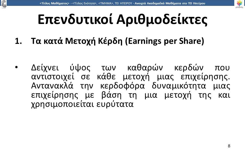 8 -,, ΤΕΙ ΗΠΕΙΡΟΥ - Ανοιχτά Ακαδημαϊκά Μαθήματα στο ΤΕΙ Ηπείρου Επενδυτικοί Αριθμοδείκτες 1.Τα κατά Μετοχή Κέρδη (Earnings per Share) Δείχνει ύψος των καθαρών κερδών που αντιστοιχεί σε κάθε μετοχή μιας επιχείρησης.