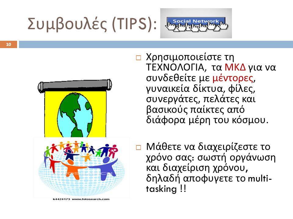 Συμβουλές (TIPS):  Χρησιμοποιείστε τη ΤΕΧΝΟΛΟΓΙΑ, τα ΜΚΔ για να συνδεθείτε με μέντορες, γυναικεία δίκτυα, φίλες, συνεργάτες, πελάτες και βασικούς παίκτες από διάφορα μέρη του κόσμου.