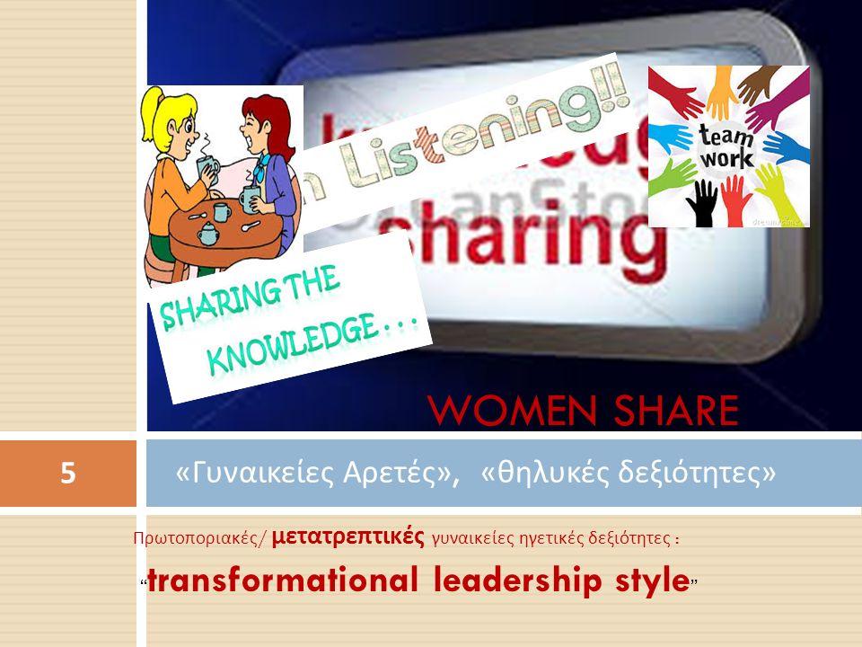 Πρωτοποριακές / μετατρεπτικές γυναικείες ηγετικές δεξιότητες : transformational leadership style « Γυναικείες Αρετές », « θηλυκές δεξιότητες » 5 WOMEN SHARE