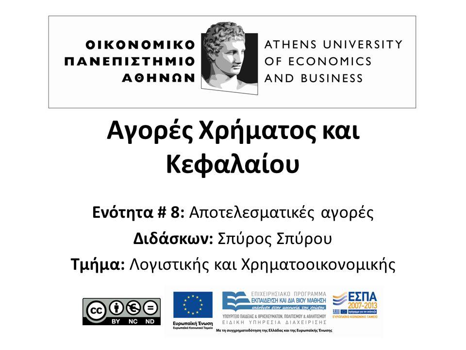 Αγορές Χρήματος και Κεφαλαίου Ενότητα # 8: Αποτελεσματικές αγορές Διδάσκων: Σπύρος Σπύρου Τμήμα: Λογιστικής και Χρηματοοικονομικής