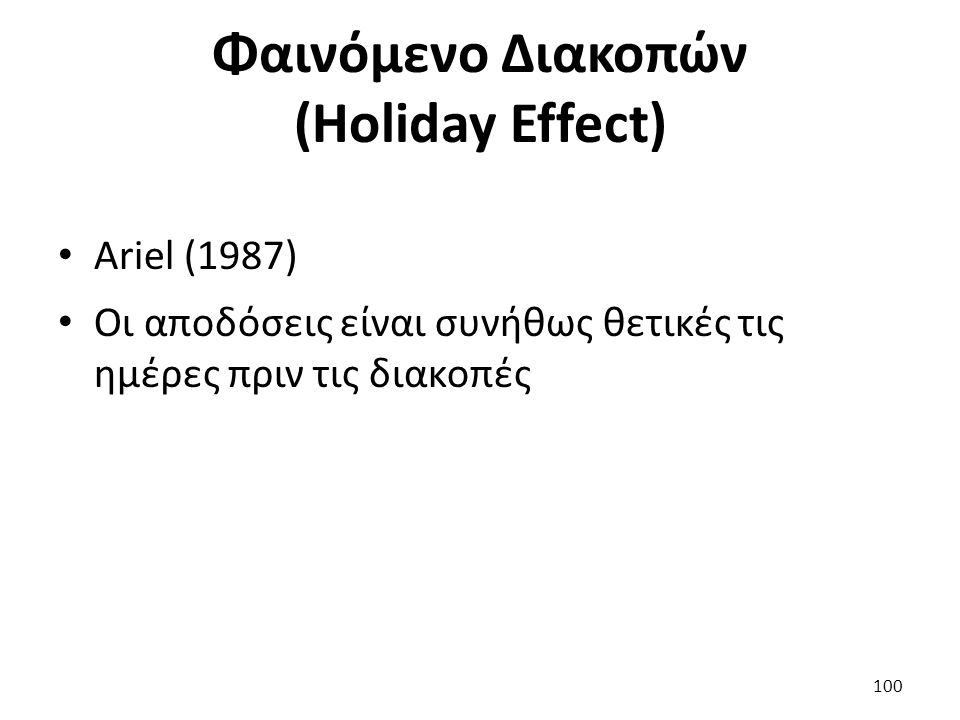 Φαινόμενο Διακοπών (Holiday Effect) Ariel (1987) Οι αποδόσεις είναι συνήθως θετικές τις ημέρες πριν τις διακοπές 100
