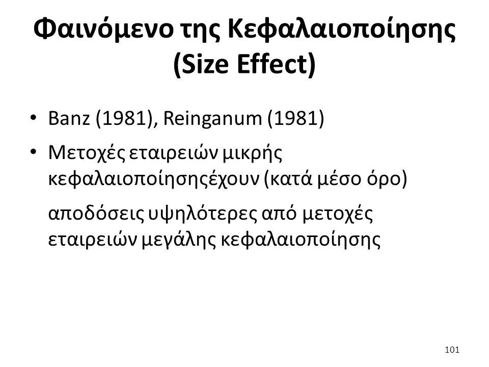 Φαινόμενο της Κεφαλαιοποίησης (Size Effect) Banz (1981), Reinganum (1981) Μετοχές εταιρειών μικρής κεφαλαιοποίησηςέχουν (κατά μέσο όρο) αποδόσεις υψηλότερες από μετοχές εταιρειών μεγάλης κεφαλαιοποίησης 101