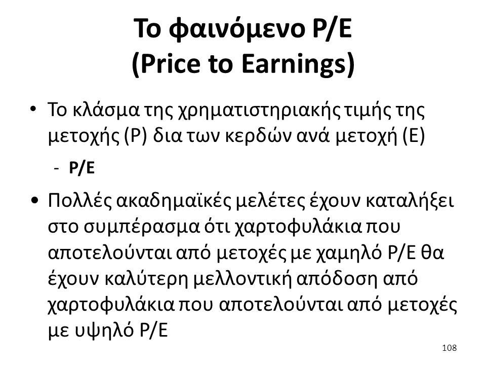 Το φαινόμενο Ρ/E (Price to Earnings) Το κλάσμα της χρηματιστηριακής τιμής της μετοχής (P) δια των κερδών ανά μετοχή (Ε) -P/E Πολλές ακαδημαϊκές μελέτες έχουν καταλήξει στο συμπέρασμα ότι χαρτοφυλάκια που αποτελούνται από μετοχές με χαμηλό P/E θα έχουν καλύτερη μελλοντική απόδοση από χαρτοφυλάκια που αποτελούνται από μετοχές με υψηλό P/E 108
