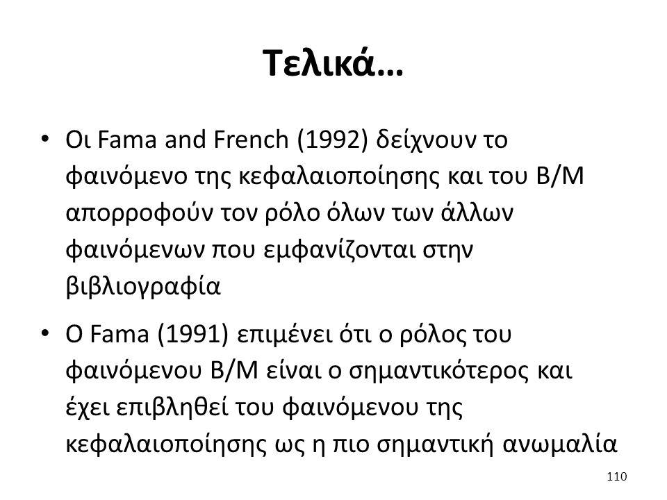Τελικά… Οι Fama and French (1992) δείχνουν το φαινόμενο της κεφαλαιοποίησης και του Β/Μ απορροφούν τον ρόλο όλων των άλλων φαινόμενων που εμφανίζονται στην βιβλιογραφία Ο Fama (1991) επιμένει ότι ο ρόλος του φαινόμενου B/M είναι ο σημαντικότερος και έχει επιβληθεί του φαινόμενου της κεφαλαιοποίησης ως η πιο σημαντική ανωμαλία 110