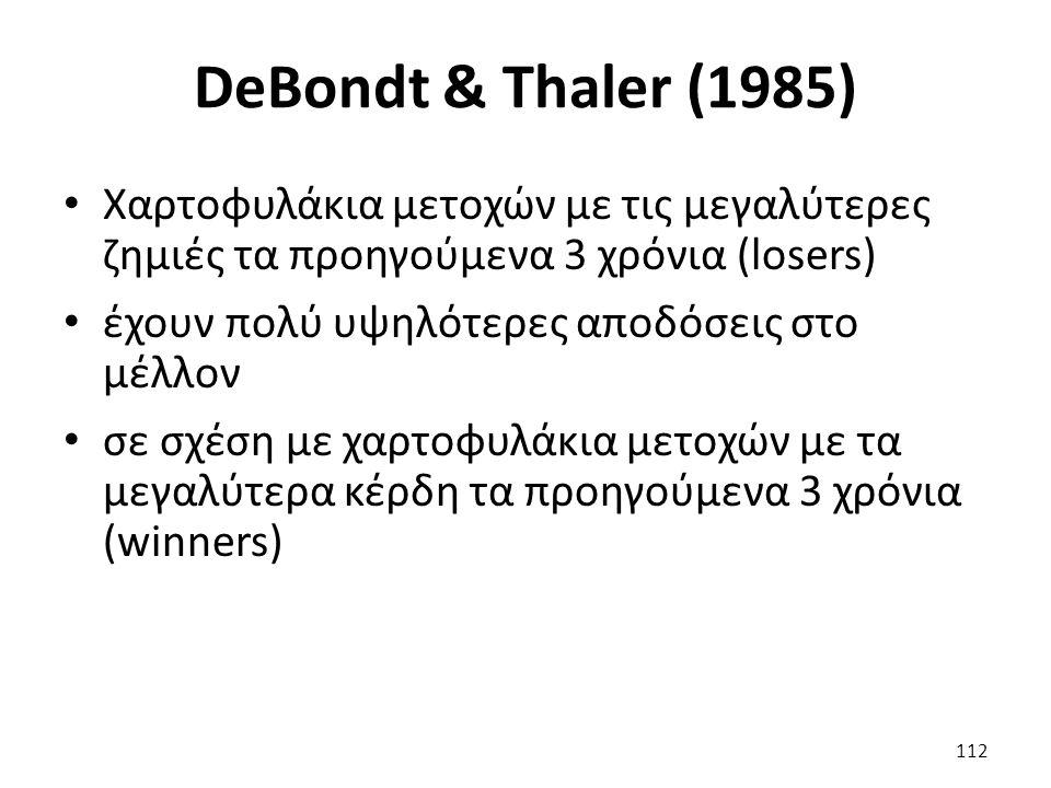 DeBondt & Thaler (1985) Χαρτοφυλάκια μετοχών με τις μεγαλύτερες ζημιές τα προηγούμενα 3 χρόνια (losers) έχουν πολύ υψηλότερες αποδόσεις στο μέλλον σε σχέση με χαρτοφυλάκια μετοχών με τα μεγαλύτερα κέρδη τα προηγούμενα 3 χρόνια (winners) 112