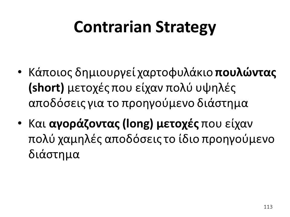 Contrarian Strategy Κάποιος δημιουργεί χαρτοφυλάκιο πουλώντας (short) μετοχές που είχαν πολύ υψηλές αποδόσεις για το προηγούμενο διάστημα Και αγοράζοντας (long) μετοχές που είχαν πολύ χαμηλές αποδόσεις το ίδιο προηγούμενο διάστημα 113