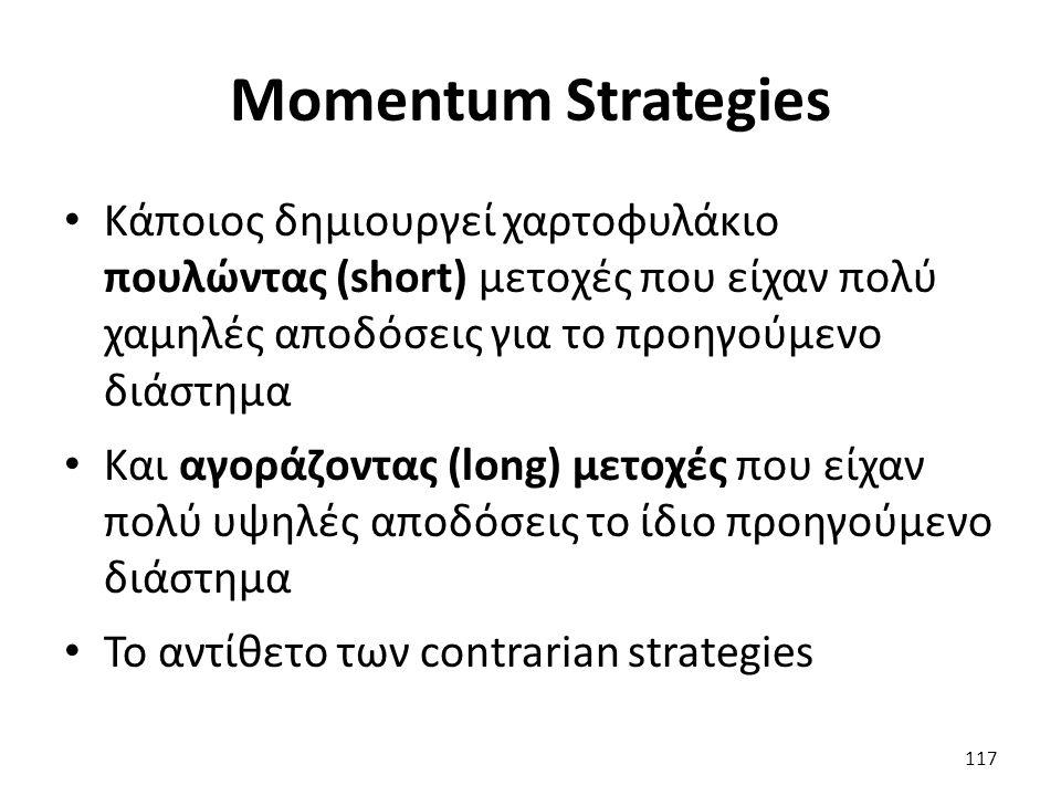 Momentum Strategies Κάποιος δημιουργεί χαρτοφυλάκιο πουλώντας (short) μετοχές που είχαν πολύ χαμηλές αποδόσεις για το προηγούμενο διάστημα Και αγοράζοντας (long) μετοχές που είχαν πολύ υψηλές αποδόσεις το ίδιο προηγούμενο διάστημα Το αντίθετο των contrarian strategies 117