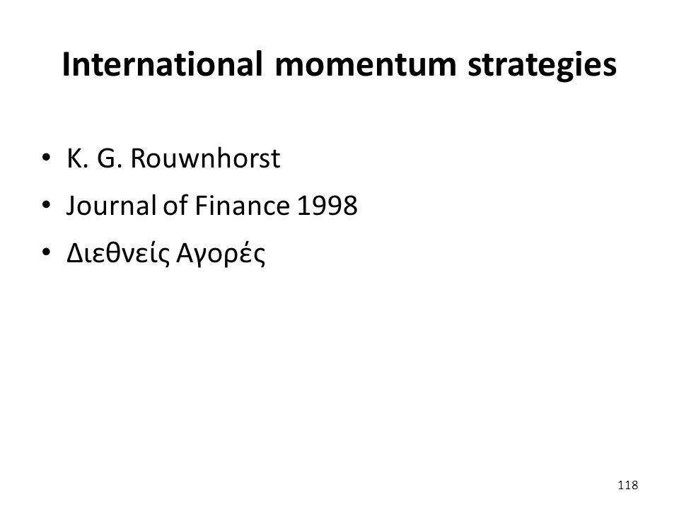 International momentum strategies K. G. Rouwnhorst Journal of Finance 1998 Διεθνείς Αγορές 118