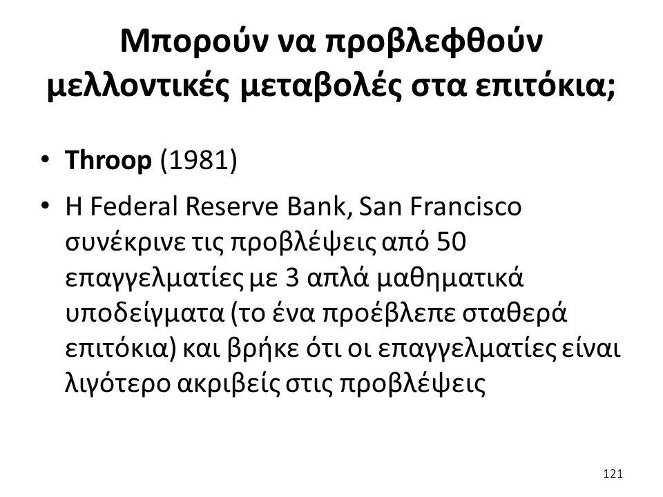 Μπορούν να προβλεφθούν μελλοντικές μεταβολές στα επιτόκια; Throop (1981) Η Federal Reserve Bank, San Francisco συνέκρινε τις προβλέψεις από 50 επαγγελματίες με 3 απλά μαθηματικά υποδείγματα (το ένα προέβλεπε σταθερά επιτόκια) και βρήκε ότι οι επαγγελματίες είναι λιγότερο ακριβείς στις προβλέψεις 121