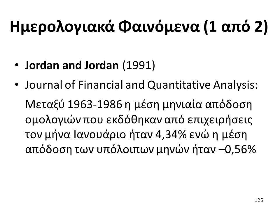 Ημερολογιακά Φαινόμενα (1 από 2) Jordan and Jordan (1991) Journal of Financial and Quantitative Analysis: Μεταξύ 1963-1986 η μέση μηνιαία απόδοση ομολογιών που εκδόθηκαν από επιχειρήσεις τον μήνα Ιανουάριο ήταν 4,34% ενώ η μέση απόδοση των υπόλοιπων μηνών ήταν –0,56% 125