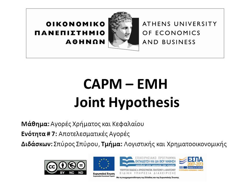 CAPM – EMH Joint Hypothesis Μάθημα: Αγορές Χρήματος και Κεφαλαίου Ενότητα # 7: Αποτελεσματικές Αγορές Διδάσκων: Σπύρος Σπύρου, Τμήμα: Λογιστικής και Χρηματοοικονομικής
