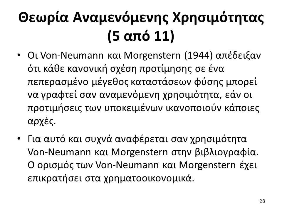 Θεωρία Αναμενόμενης Χρησιμότητας (5 από 11) Οι Von-Neumann και Morgenstern (1944) απέδειξαν ότι κάθε κανονική σχέση προτίμησης σε ένα πεπερασμένο μέγεθος καταστάσεων φύσης μπορεί να γραφτεί σαν αναμενόμενη χρησιμότητα, εάν οι προτιμήσεις των υποκειμένων ικανοποιούν κάποιες αρχές.