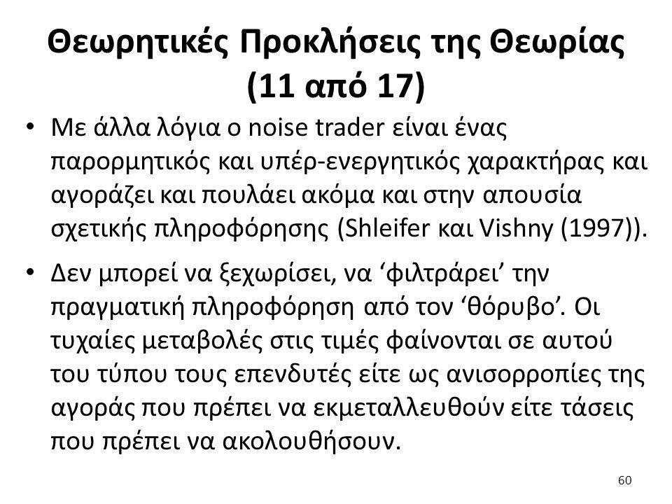Θεωρητικές Προκλήσεις της Θεωρίας (11 από 17) Με άλλα λόγια ο noise trader είναι ένας παρορμητικός και υπέρ-ενεργητικός χαρακτήρας και αγοράζει και πουλάει ακόμα και στην απουσία σχετικής πληροφόρησης (Shleifer και Vishny (1997)).
