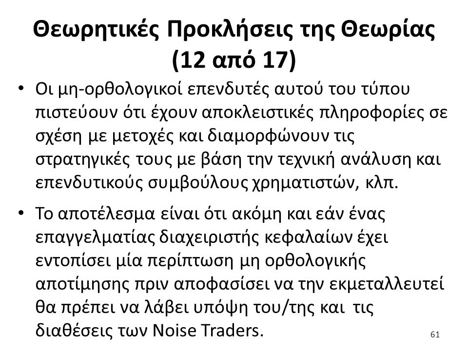 Θεωρητικές Προκλήσεις της Θεωρίας (12 από 17) Οι μη-ορθολογικοί επενδυτές αυτού του τύπου πιστεύουν ότι έχουν αποκλειστικές πληροφορίες σε σχέση με μετοχές και διαμορφώνουν τις στρατηγικές τους με βάση την τεχνική ανάλυση και επενδυτικούς συμβούλους χρηματιστών, κλπ.