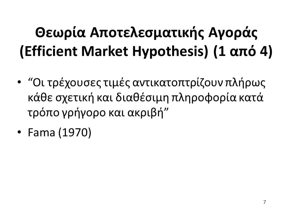 Θεωρία Αποτελεσματικής Αγοράς (Efficient Market Hypothesis) (1 από 4) Οι τρέχουσες τιμές αντικατοπτρίζουν πλήρως κάθε σχετική και διαθέσιμη πληροφορία κατά τρόπο γρήγορο και ακριβή Fama (1970) 7