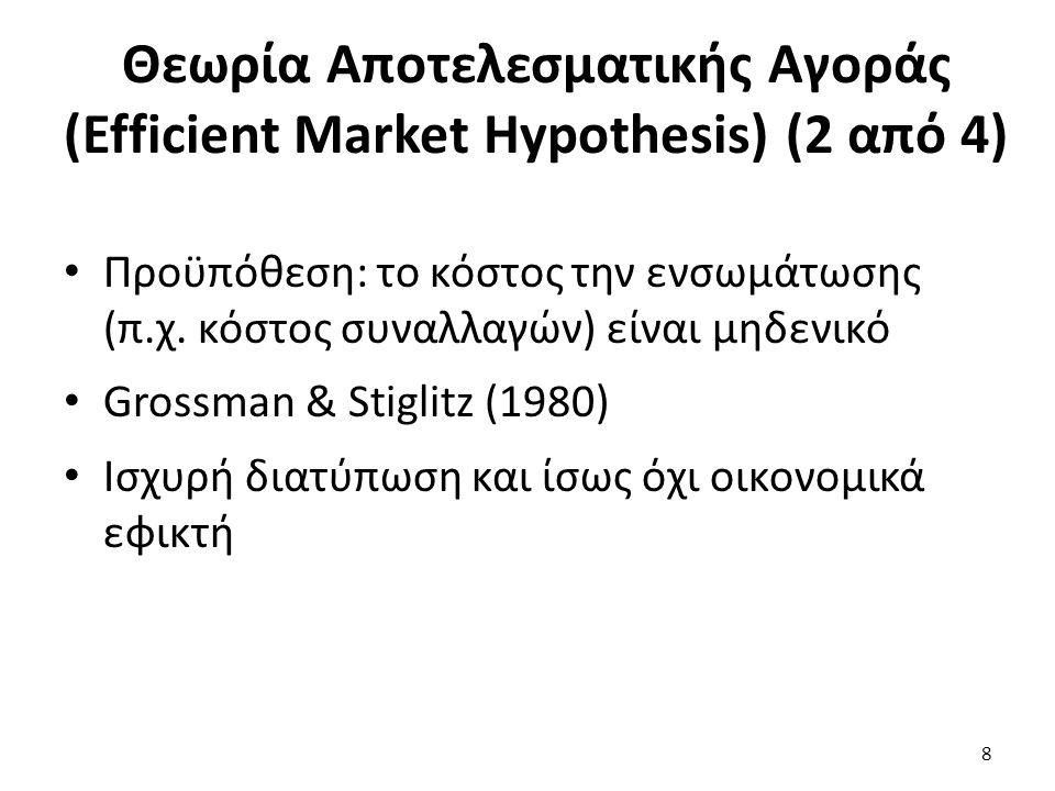 Θεωρία Αποτελεσματικής Αγοράς (Efficient Market Hypothesis) (3 από 4) Πιο ήπια διατύπωση: -«Οι τιμές ενσωματώνουν πληροφορίες μέχρι το σημείο όπου τα οριακά κόστη του να δρουν οι επενδυτές βασισμένοι στις πληροφορίες δεν ξεπερνούν τα οριακά οφέλη» Jensen (1978) 9